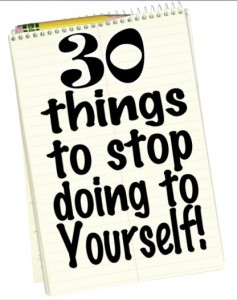 {30 Things to Stop doing to Yourself!}